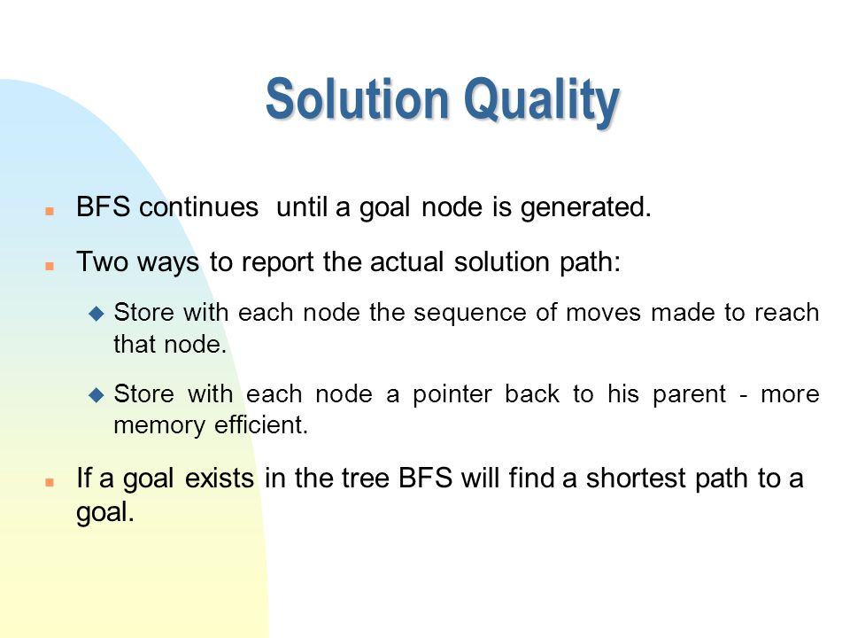Solution Quality n BFS continues until a goal node is generated. n Two ways to report the actual solution path: u Store with each node the sequence of