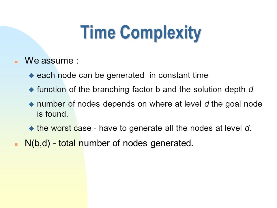 Time Complexity n We assume : u each node can be generated in constant time u function of the branching factor b and the solution depth d u number of nodes depends on where at level d the goal node is found.