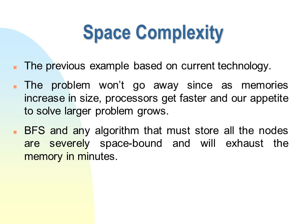 Space Complexity n The previous example based on current technology. n The problem won't go away since as memories increase in size, processors get fa