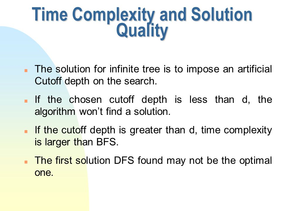 Time Complexity and Solution Quality n The solution for infinite tree is to impose an artificial Cutoff depth on the search. n If the chosen cutoff de
