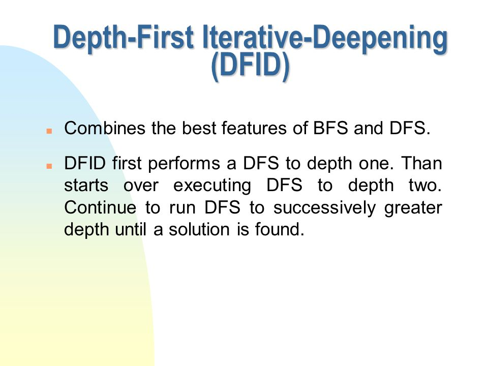 Depth-First Iterative-Deepening (DFID) n Combines the best features of BFS and DFS. n DFID first performs a DFS to depth one. Than starts over executi