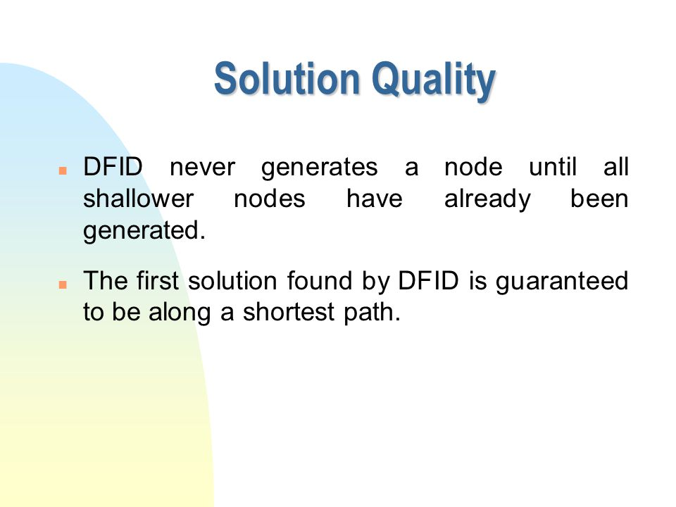 Solution Quality n DFID never generates a node until all shallower nodes have already been generated. n The first solution found by DFID is guaranteed