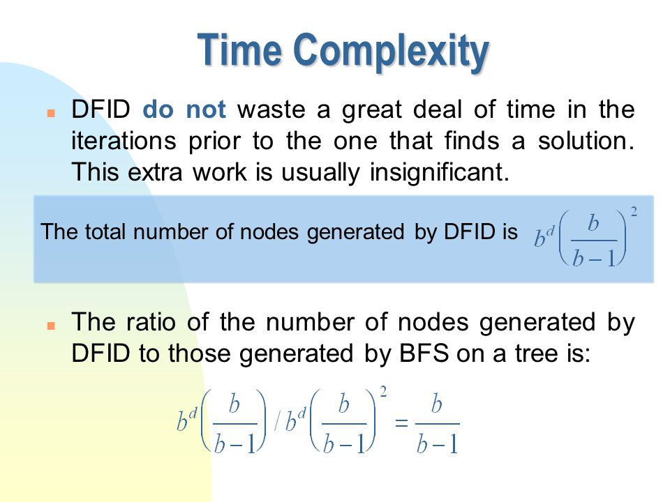 Time Complexity n DFID do not waste a great deal of time in the iterations prior to the one that finds a solution. This extra work is usually insignif