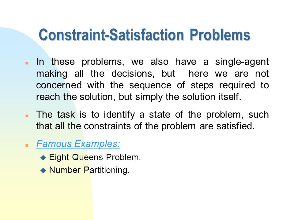 Constraint-Satisfaction Problems n In these problems, we also have a single-agent making all the decisions, but here we are not concerned with the sequence of steps required to reach the solution, but simply the solution itself.