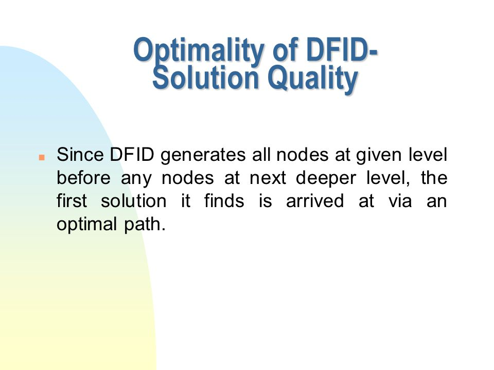 Optimality of DFID- Solution Quality n Since DFID generates all nodes at given level before any nodes at next deeper level, the first solution it find