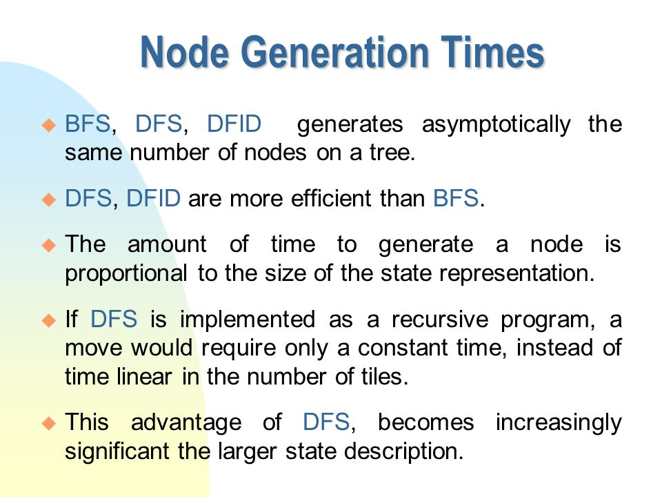 Node Generation Times u BFS, DFS, DFID generates asymptotically the same number of nodes on a tree. u DFS, DFID are more efficient than BFS. u The amo