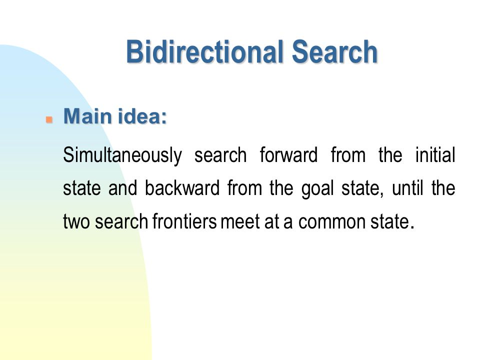 Bidirectional Search n Main idea:  Simultaneously search forward from the initial state and backward from the goal state, until the two search fronti