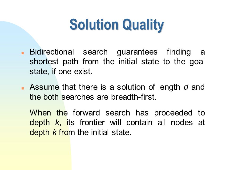 Solution Quality n Bidirectional search guarantees finding a shortest path from the initial state to the goal state, if one exist. n Assume that there