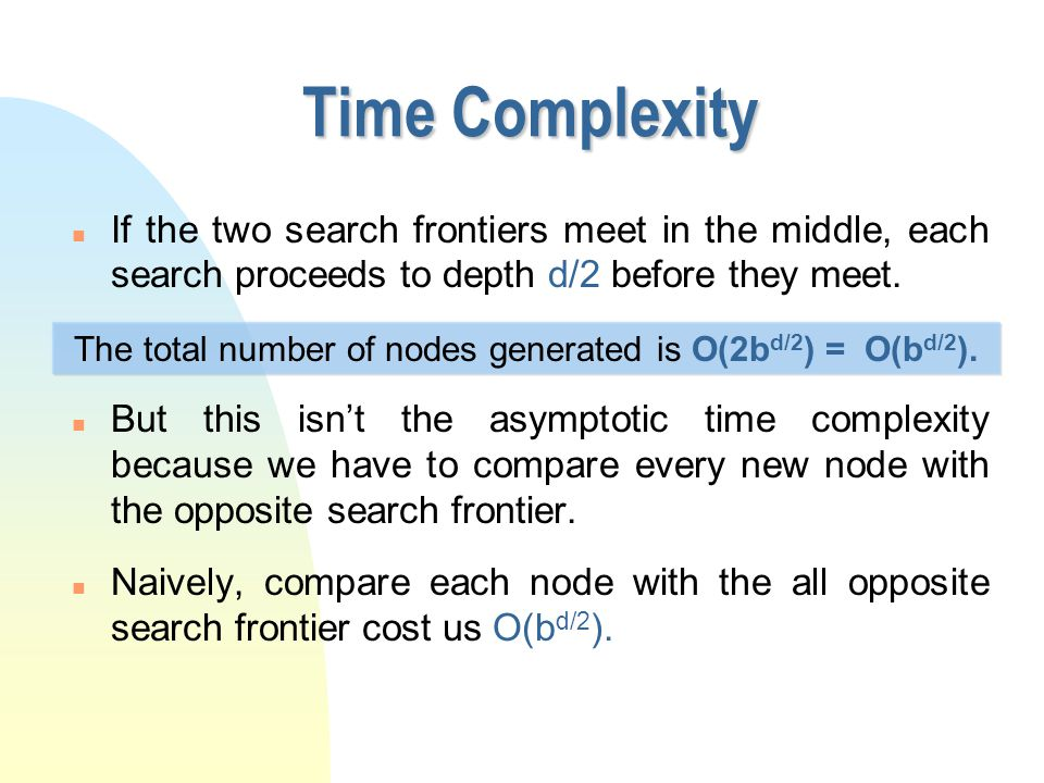 Time Complexity n If the two search frontiers meet in the middle, each search proceeds to depth d/2 before they meet.