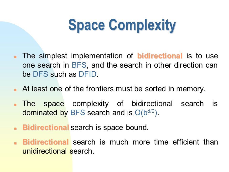 Space Complexity bidirectional n The simplest implementation of bidirectional is to use one search in BFS, and the search in other direction can be DF