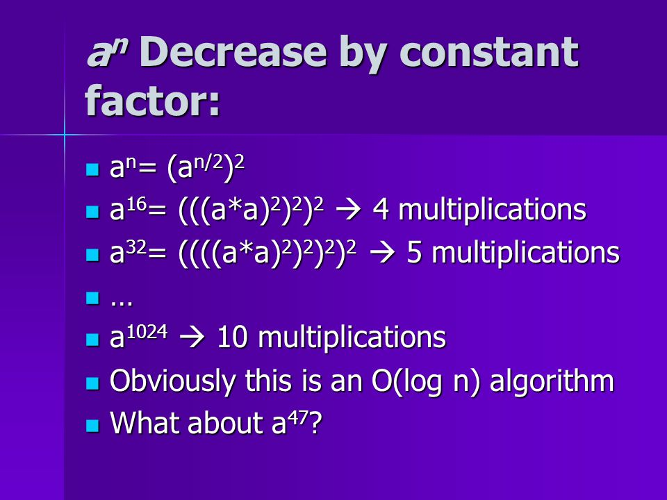 a n Decrease by constant factor: a n = (a n/2 ) 2 a n = (a n/2 ) 2 a 16 = (((a*a) 2 ) 2 ) 2  4 multiplications a 16 = (((a*a) 2 ) 2 ) 2  4 multiplications a 32 = ((((a*a) 2 ) 2 ) 2 ) 2  5 multiplications a 32 = ((((a*a) 2 ) 2 ) 2 ) 2  5 multiplications … a 1024  10 multiplications a 1024  10 multiplications Obviously this is an O(log n) algorithm Obviously this is an O(log n) algorithm What about a 47 .