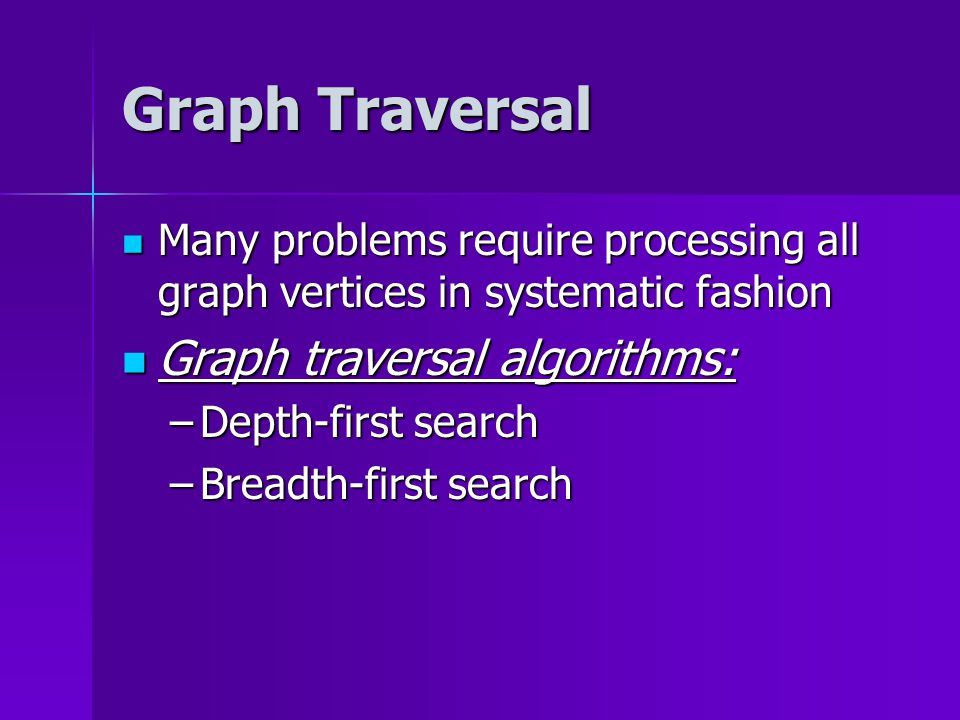 Graph Traversal Many problems require processing all graph vertices in systematic fashion Many problems require processing all graph vertices in systematic fashion Graph traversal algorithms: Graph traversal algorithms: –Depth-first search –Breadth-first search