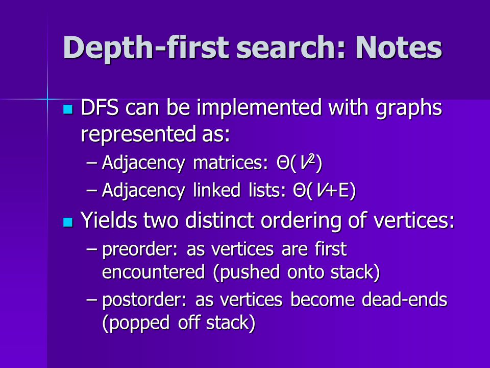 Depth-first search: Notes DFS can be implemented with graphs represented as: DFS can be implemented with graphs represented as: –Adjacency matrices: Θ(V 2 ) –Adjacency linked lists: Θ(V+E) Yields two distinct ordering of vertices: Yields two distinct ordering of vertices: –preorder: as vertices are first encountered (pushed onto stack) –postorder: as vertices become dead-ends (popped off stack)