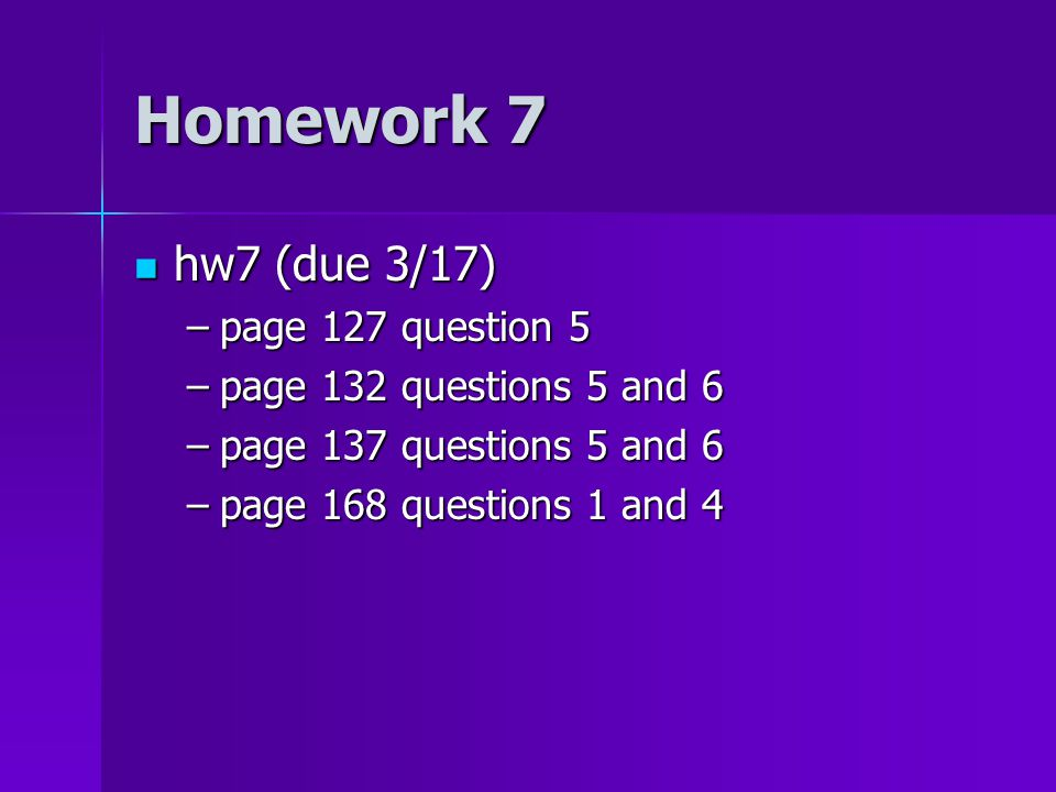 Homework 7 hw7 (due 3/17) hw7 (due 3/17) –page 127 question 5 –page 132 questions 5 and 6 –page 137 questions 5 and 6 –page 168 questions 1 and 4