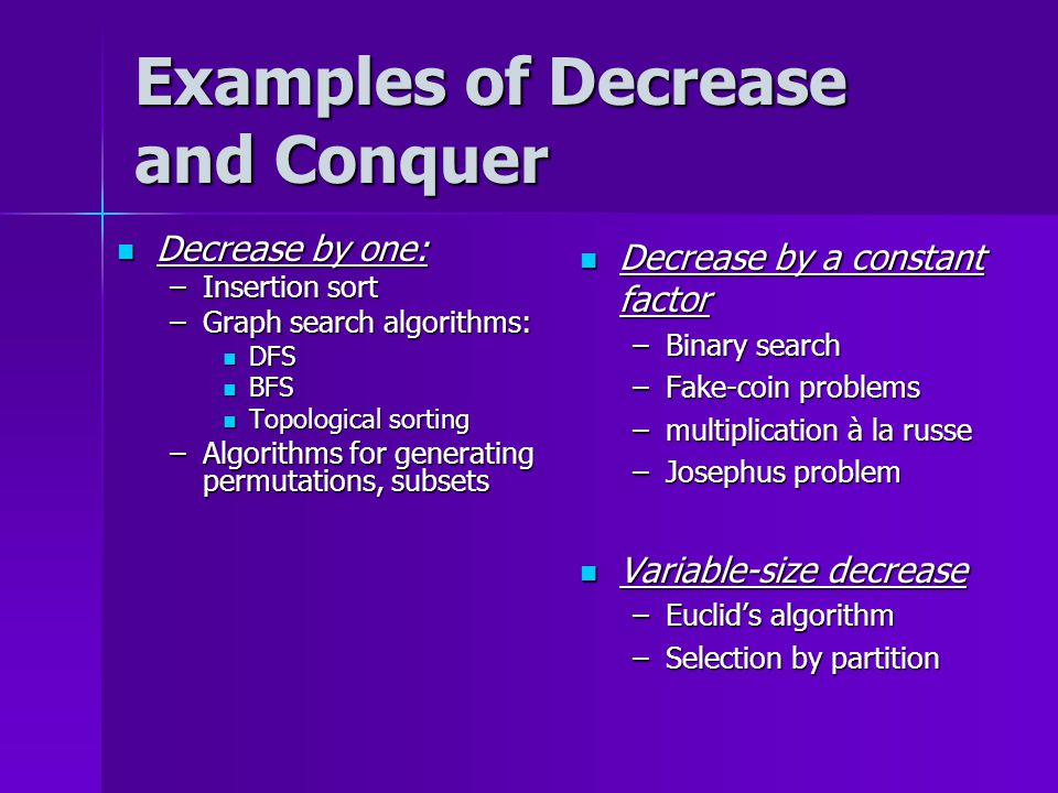 Examples of Decrease and Conquer Decrease by one: Decrease by one: –Insertion sort –Graph search algorithms: DFS DFS BFS BFS Topological sorting Topological sorting –Algorithms for generating permutations, subsets Decrease by a constant factor Decrease by a constant factor –Binary search –Fake-coin problems –multiplication à la russe –Josephus problem Variable-size decrease Variable-size decrease –Euclid's algorithm –Selection by partition