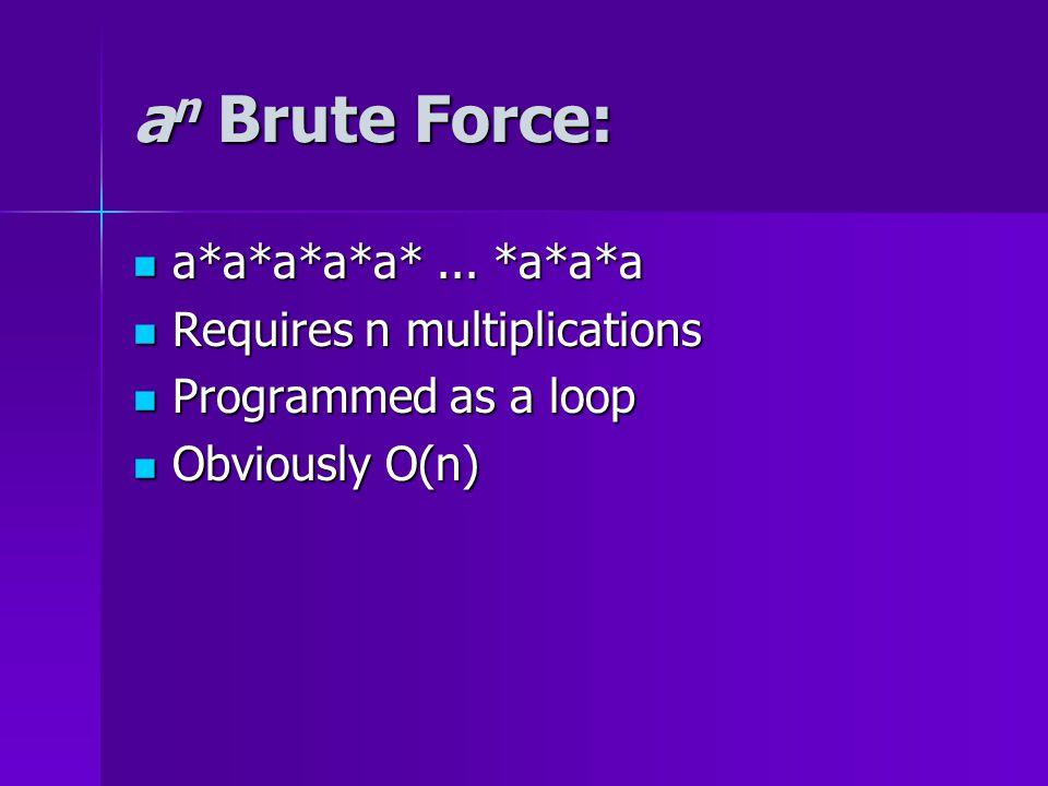 a n Brute Force: a*a*a*a*a*... *a*a*a a*a*a*a*a*... *a*a*a Requires n multiplications Requires n multiplications Programmed as a loop Programmed as a