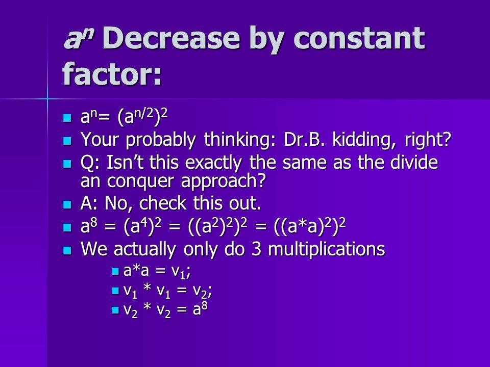 a n Decrease by constant factor: a n = (a n/2 ) 2 a n = (a n/2 ) 2 a 16 = (((a*a) 2 ) 2 ) 2  4 multiplications a 16 = (((a*a) 2 ) 2 ) 2  4 multiplications a 32 = ((((a*a) 2 ) 2 ) 2 ) 2  5 multiplications a 32 = ((((a*a) 2 ) 2 ) 2 ) 2  5 multiplications … a 1024  10 multiplications a 1024  10 multiplications Obviously this is an O(log n) algorithm Obviously this is an O(log n) algorithm What about a 47 .