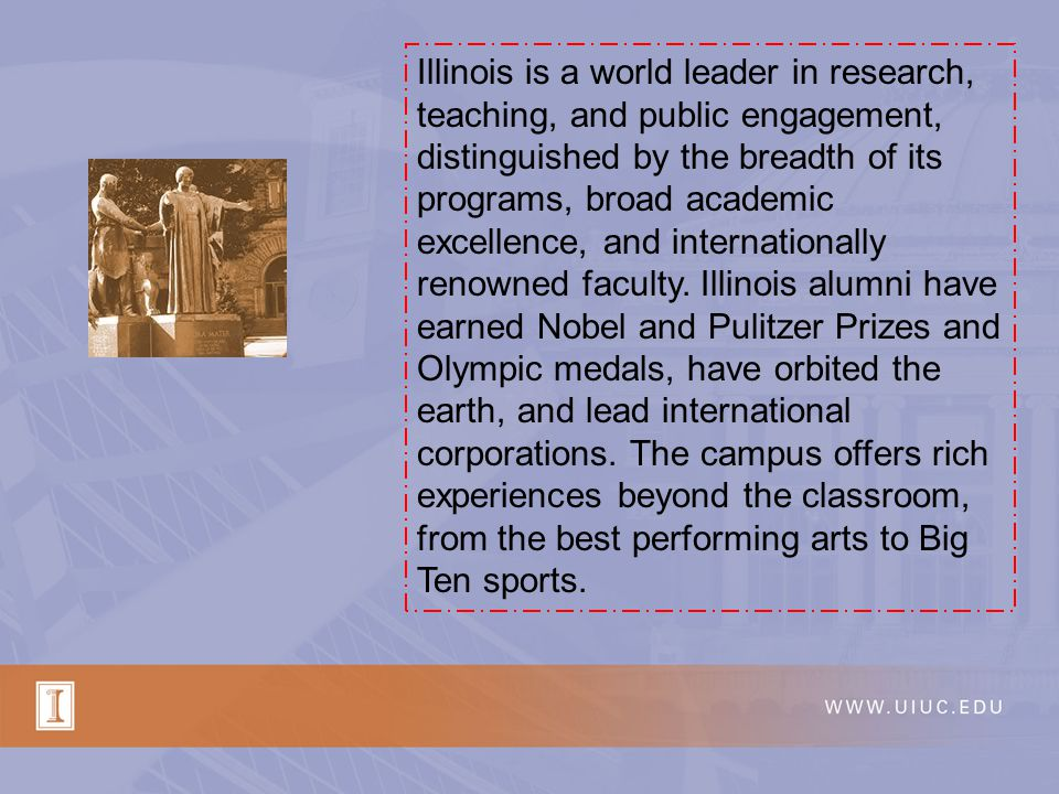 Illinois is a world leader in research, teaching, and public engagement, distinguished by the breadth of its programs, broad academic excellence, and
