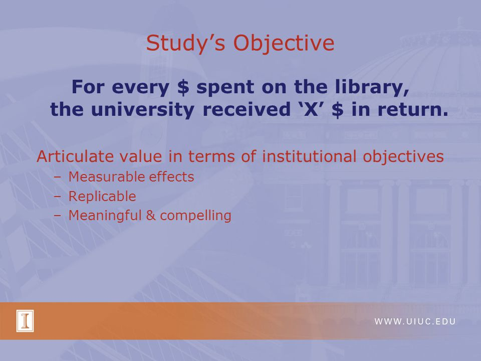 Study's Objective For every $ spent on the library, the university received 'X' $ in return. Articulate value in terms of institutional objectives –Me