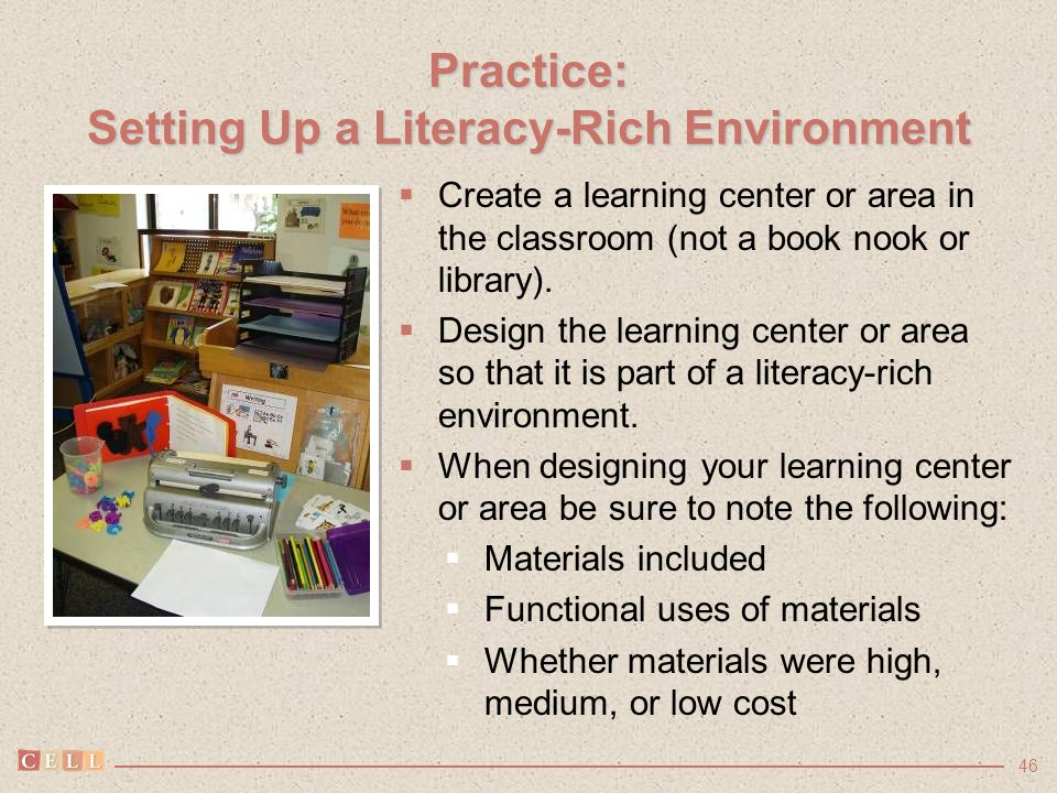 46 Practice: Setting Up a Literacy-Rich Environment  Create a learning center or area in the classroom (not a book nook or library).  Design the lea
