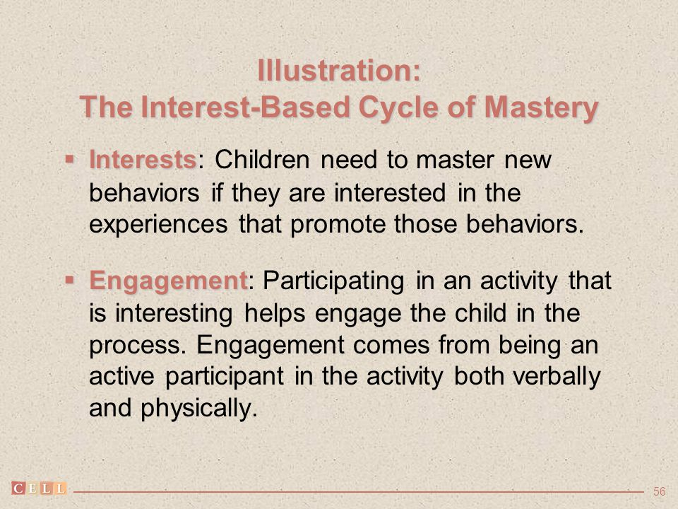 56 Illustration: The Interest-Based Cycle of Mastery  Interests  Interests: Children need to master new behaviors if they are interested in the expe