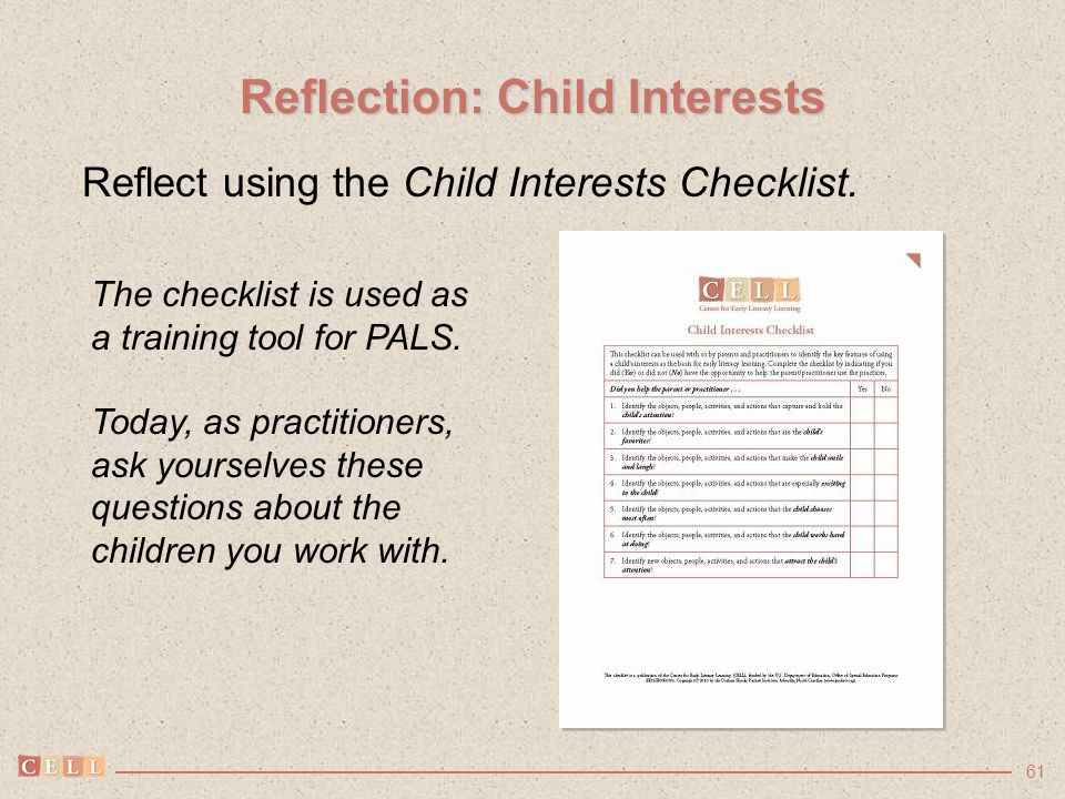 61 Reflection: Child Interests Reflect using the Child Interests Checklist. The checklist is used as a training tool for PALS. Today, as practitioners