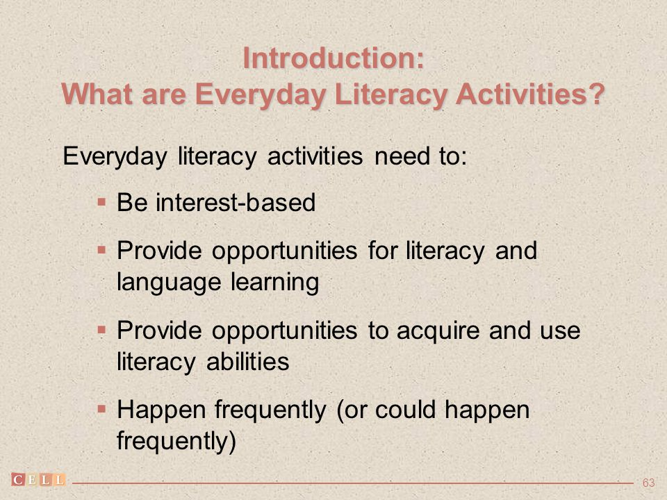 63 Introduction: What are Everyday Literacy Activities? Everyday literacy activities need to:  Be interest-based  Provide opportunities for literacy