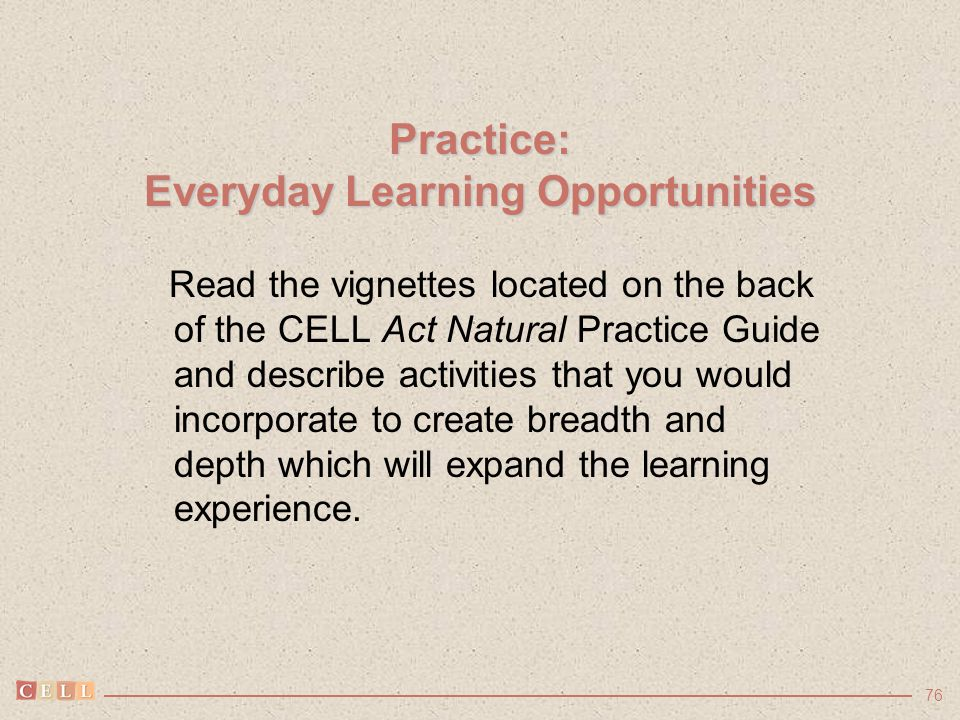 76 Practice: Everyday Learning Opportunities Read the vignettes located on the back of the CELL Act Natural Practice Guide and describe activities tha