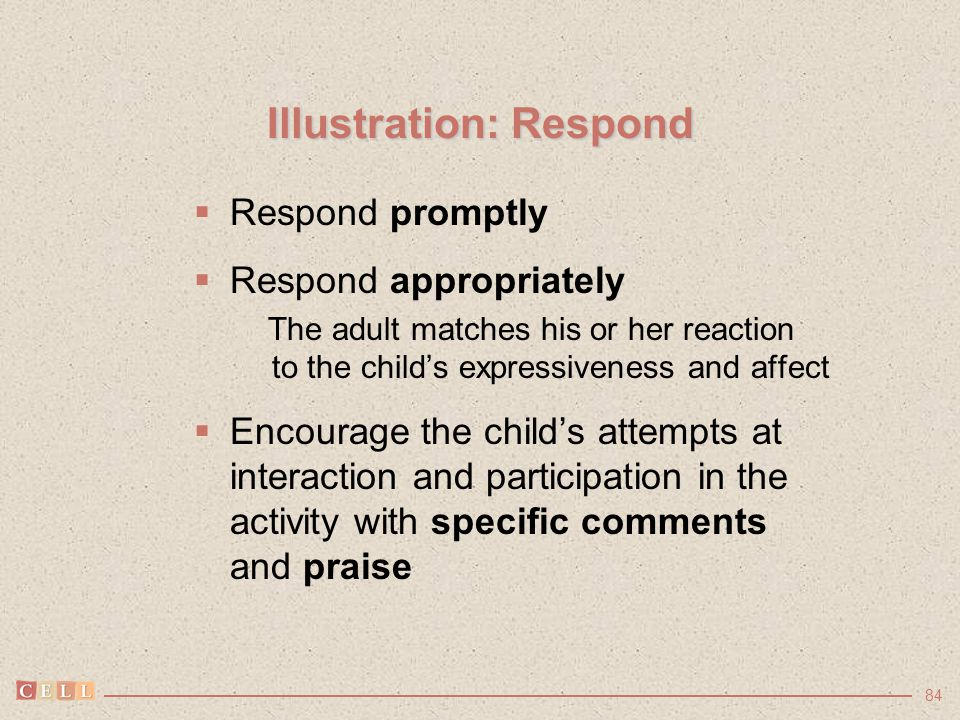 84 Illustration: Respond  Respond promptly  Respond appropriately The adult matches his or her reaction to the child's expressiveness and affect  E