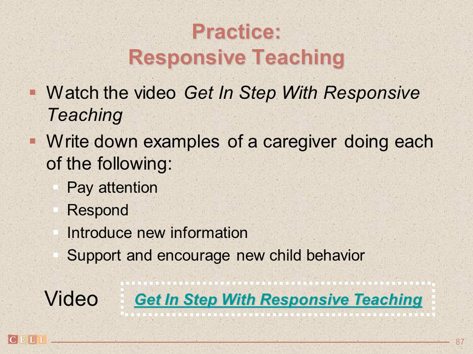 87  Watch the video Get In Step With Responsive Teaching  Write down examples of a caregiver doing each of the following:  Pay attention  Respond