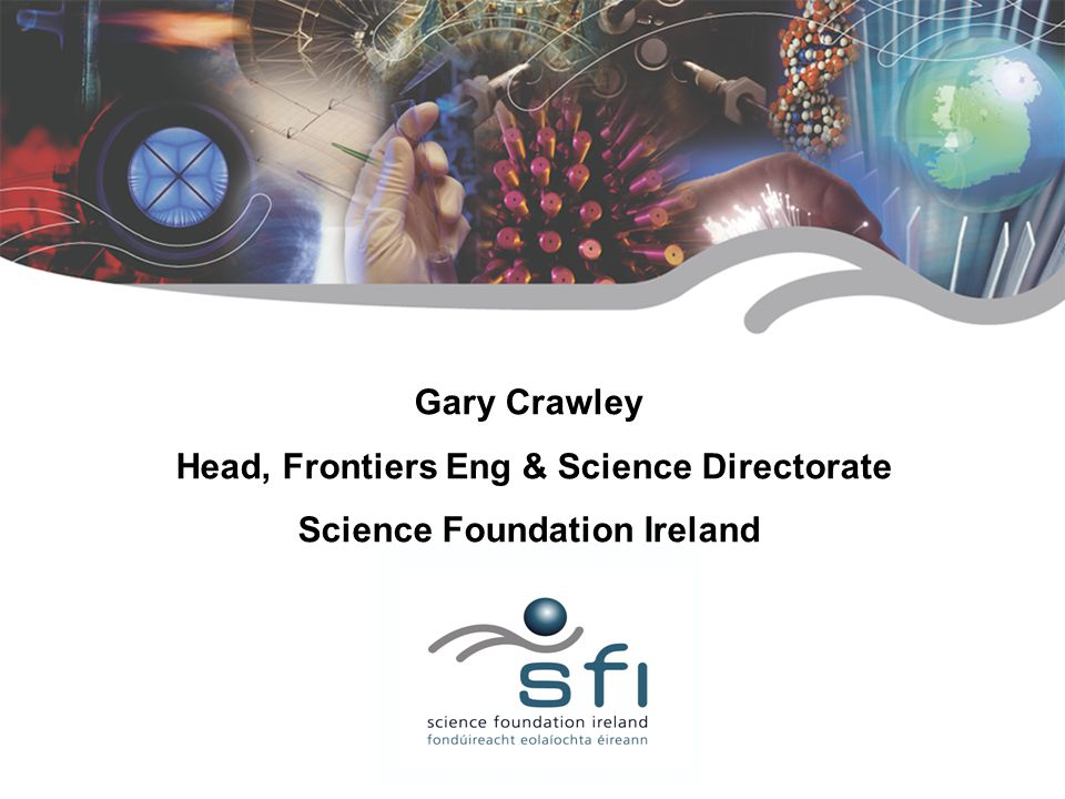 a foundation for research Gary Crawley Head, Frontiers Eng & Science Directorate Science Foundation Ireland March 2006