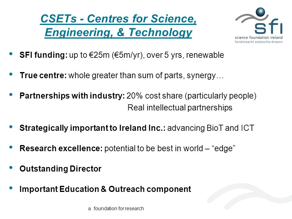 a foundation for research CSETs - Centres for Science, Engineering, & Technology SFI funding: up to €25m (€5m/yr), over 5 yrs, renewable True centre: whole greater than sum of parts, synergy… Partnerships with industry: 20% cost share (particularly people) Real intellectual partnerships Strategically important to Ireland Inc.: advancing BioT and ICT Research excellence: potential to be best in world – edge Outstanding Director Important Education & Outreach component