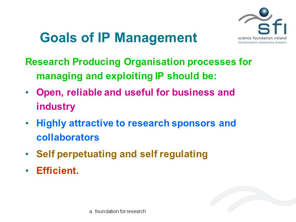 a foundation for research Goals of IP Management Research Producing Organisation processes for managing and exploiting IP should be: Open, reliable and useful for business and industry Highly attractive to research sponsors and collaborators Self perpetuating and self regulating Efficient.