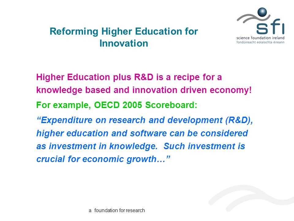 a foundation for research Reforming Higher Education for Innovation Higher Education plus R&D is a recipe for a knowledge based and innovation driven economy.