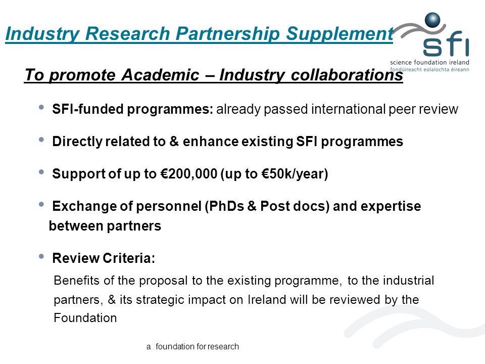 a foundation for research Industry Research Partnership Supplement To promote Academic – Industry collaborations SFI-funded programmes: already passed international peer review Directly related to & enhance existing SFI programmes Support of up to €200,000 (up to €50k/year) Exchange of personnel (PhDs & Post docs) and expertise between partners Review Criteria: Benefits of the proposal to the existing programme, to the industrial partners, & its strategic impact on Ireland will be reviewed by the Foundation