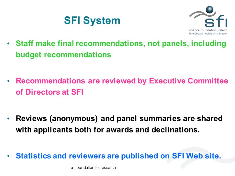 a foundation for research SFI System Staff make final recommendations, not panels, including budget recommendations Recommendations are reviewed by Executive Committee of Directors at SFI Reviews (anonymous) and panel summaries are shared with applicants both for awards and declinations.