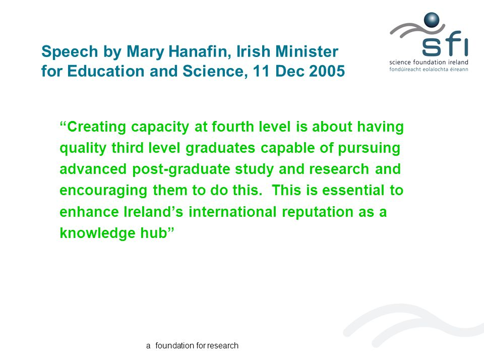 a foundation for research Speech by Mary Hanafin, Irish Minister for Education and Science, 11 Dec 2005 Creating capacity at fourth level is about having quality third level graduates capable of pursuing advanced post-graduate study and research and encouraging them to do this.