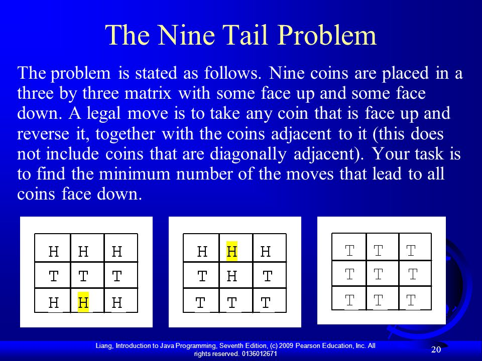Liang, Introduction to Java Programming, Seventh Edition, (c) 2009 Pearson Education, Inc. All rights reserved. 0136012671 20 The Nine Tail Problem Th