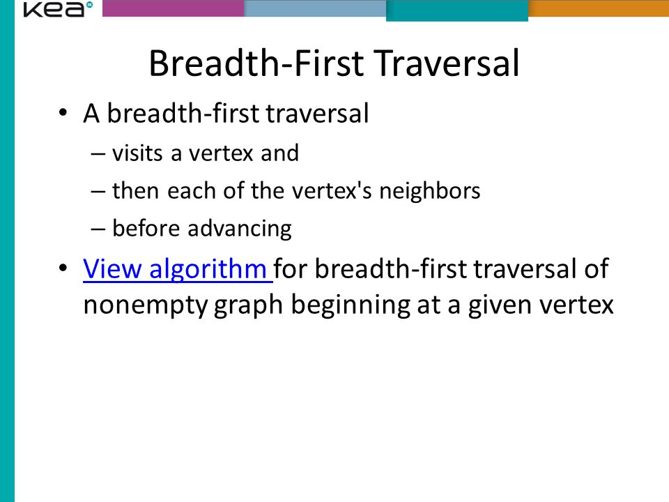 Breadth-First Traversal A breadth-first traversal – visits a vertex and – then each of the vertex s neighbors – before advancing View algorithm for breadth-first traversal of nonempty graph beginning at a given vertex View algorithm