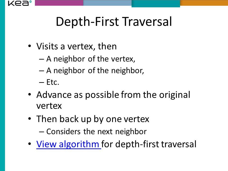 Depth-First Traversal Visits a vertex, then – A neighbor of the vertex, – A neighbor of the neighbor, – Etc.