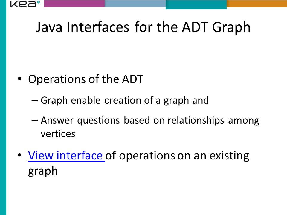 Java Interfaces for the ADT Graph Operations of the ADT – Graph enable creation of a graph and – Answer questions based on relationships among vertices View interface of operations on an existing graph View interface