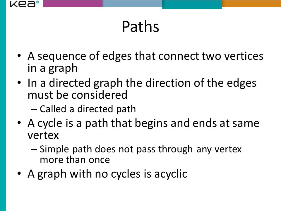 Paths A sequence of edges that connect two vertices in a graph In a directed graph the direction of the edges must be considered – Called a directed path A cycle is a path that begins and ends at same vertex – Simple path does not pass through any vertex more than once A graph with no cycles is acyclic