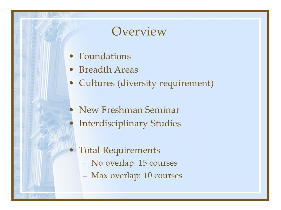 Overview Foundations Breadth Areas Cultures (diversity requirement) New Freshman Seminar Interdisciplinary Studies Total Requirements –No overlap: 15 courses –Max overlap: 10 courses