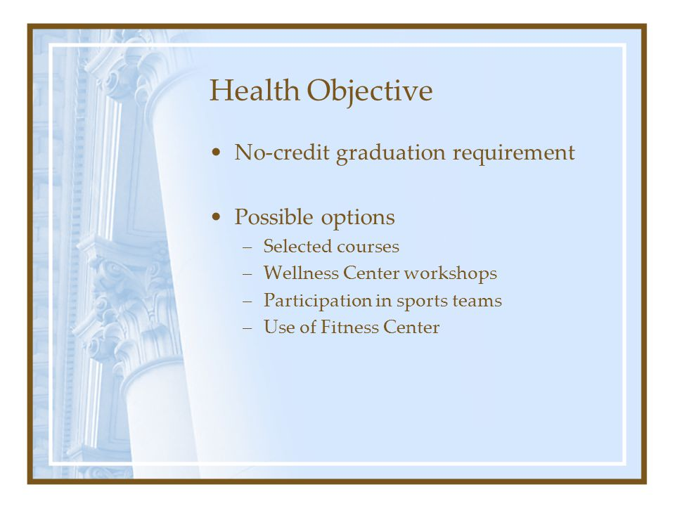 Health Objective No-credit graduation requirement Possible options –Selected courses –Wellness Center workshops –Participation in sports teams –Use of Fitness Center