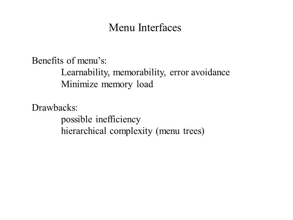 Efficiency of Menu's (cont.) Menu shortcuts: Alt-key opens menu CTL or function key activates menu item Menus with typeahead recommended when: Menus are familiar Response time/display rates are slow BLT approach: single-letter menus with typeahead leads to concatenation of hierarchical menu selections into mnemonics.