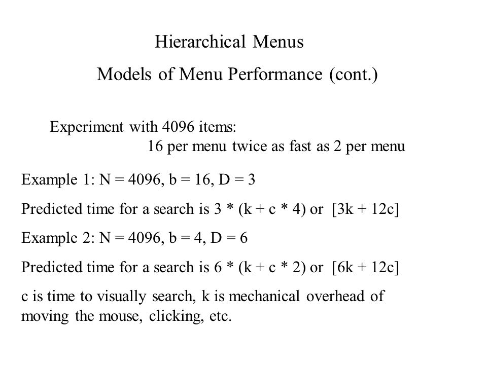 Models of Menu Performance (cont.) Experiment with 4096 items: 16 per menu twice as fast as 2 per menu Hierarchical Menus Example 1: N = 4096, b = 16, D = 3 Predicted time for a search is 3 * (k + c * 4) or [3k + 12c] Example 2: N = 4096, b = 4, D = 6 Predicted time for a search is 6 * (k + c * 2) or [6k + 12c] c is time to visually search, k is mechanical overhead of moving the mouse, clicking, etc.