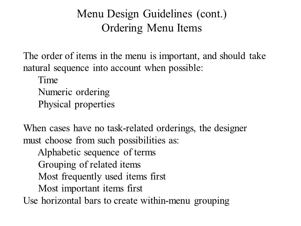 Menu Design Guidelines (cont.) Ordering Menu Items The order of items in the menu is important, and should take natural sequence into account when possible: Time Numeric ordering Physical properties When cases have no task-related orderings, the designer must choose from such possibilities as: Alphabetic sequence of terms Grouping of related items Most frequently used items first Most important items first Use horizontal bars to create within-menu grouping
