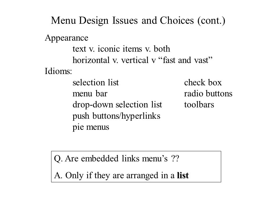 Menu Interfaces - Summary of Design Issues Choose type of menus (simple, linear, tree structured) Choose menu selection mechanism ( & shortcuts) Grouping/organizing menu items Taxonomy design for tree-structured menus Depth v.