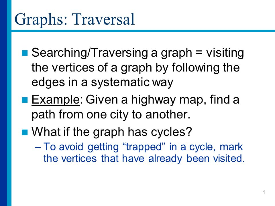 2 Graphs: Breadth-First Traversal Input: Graph G=(V,E), source vertex s Idea: starting at the source, explore all vertices at distance i from the source before exploring those at distance i+1 Output: A tree with root s, containing all the vertices that can be reached from s and showing the path to follow to reach each vertex.