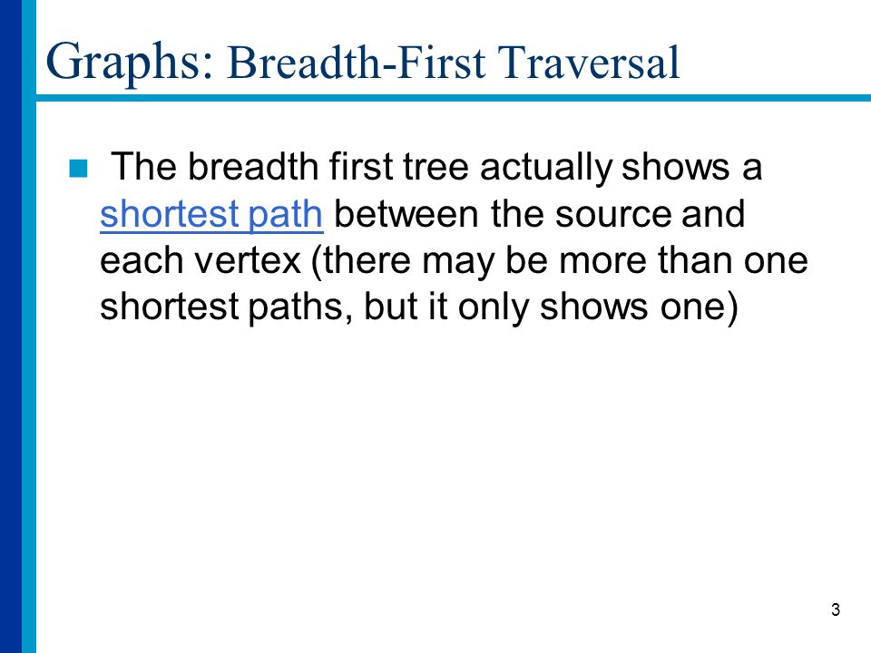4 Graphs: Breadth-First Traversal Implementation details Use a queue to store the vertices that are to be examined next.